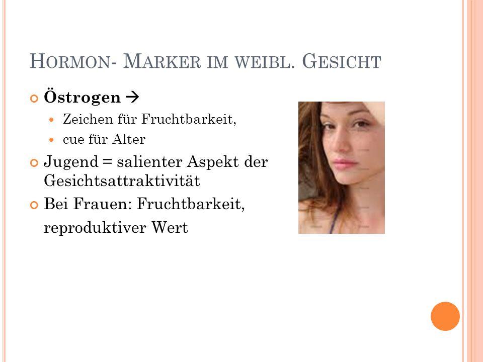H ORMON - M ARKER IM WEIBL. G ESICHT Östrogen  Zeichen für Fruchtbarkeit, cue für Alter Jugend = salienter Aspekt der Gesichtsattraktivität Bei Fraue