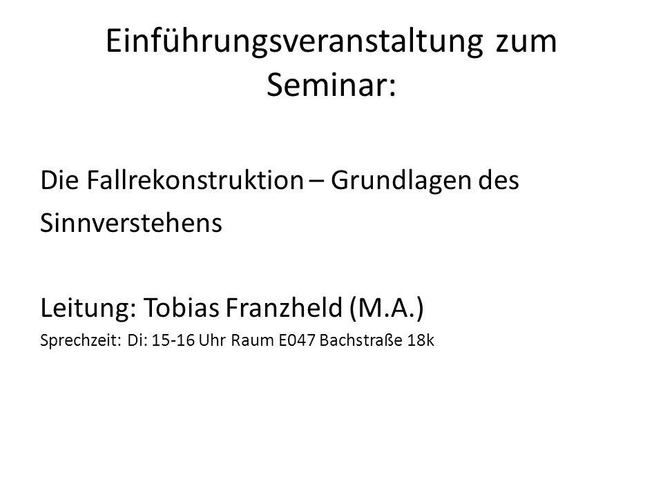 Einführungsveranstaltung zum Seminar: Die Fallrekonstruktion – Grundlagen des Sinnverstehens Leitung: Tobias Franzheld (M.A.) Sprechzeit: Di: 15-16 Uh