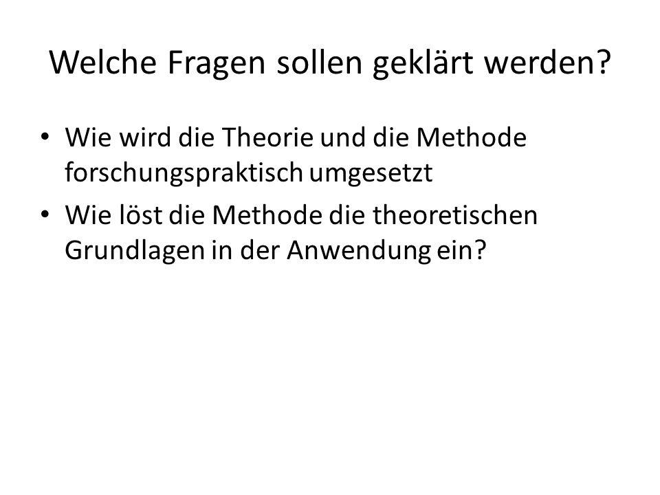 Welche Fragen sollen geklärt werden? Wie wird die Theorie und die Methode forschungspraktisch umgesetzt Wie löst die Methode die theoretischen Grundla