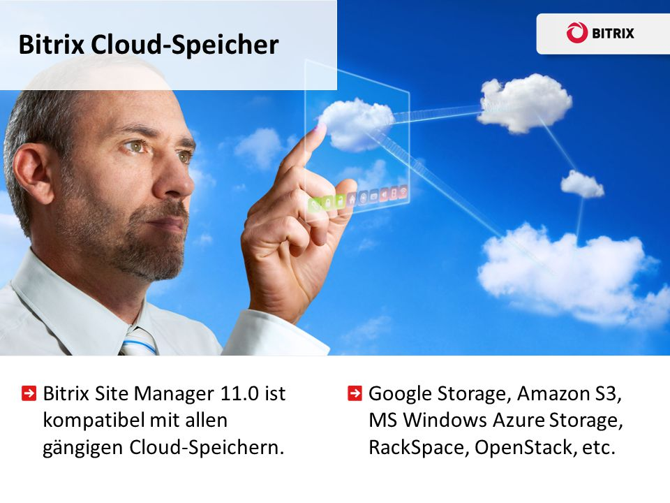 Bitrix Site Manager macht das Cloud-Potenzial verfügbar und zwar direkt vom eigenen Server aus Bitrix Cloud-Speicher Einführung Cloud-Dienste mit API für Web-Anwendungen - skalierbare Cloud-basierte SQL - Dokumente und Dateien - Kalender - E-Mail und andere Kommunikationsarten Entwickler erhalten eine komplette Infrastruktur Web-Anwendungen werden direkt in der Cloud gestartet Uneingeschränkte Skalierbarkeit und Leistungserhöhung Praktische und transparente Direkt-Abrechnung für Endkunden