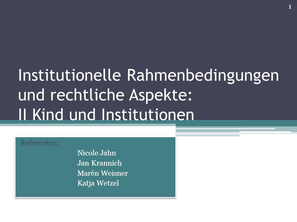 Institutionelle Rahmenbedingungen und rechtliche Aspekte: II Kind und Institutionen Referenten: Nicole Jahn Jan Krannich Marén Weisner Katja Wetzel Re