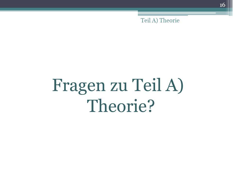 Fragen zu Teil A) Theorie? 16 Teil A) Theorie