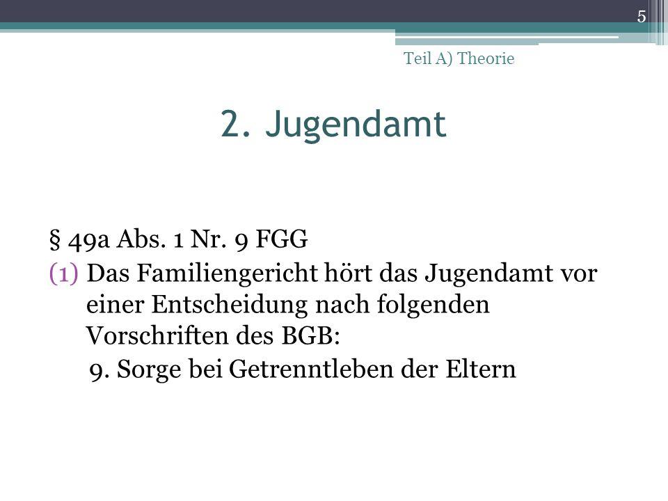 2. Jugendamt § 49a Abs. 1 Nr. 9 FGG (1)Das Familiengericht hört das Jugendamt vor einer Entscheidung nach folgenden Vorschriften des BGB: 9. Sorge bei