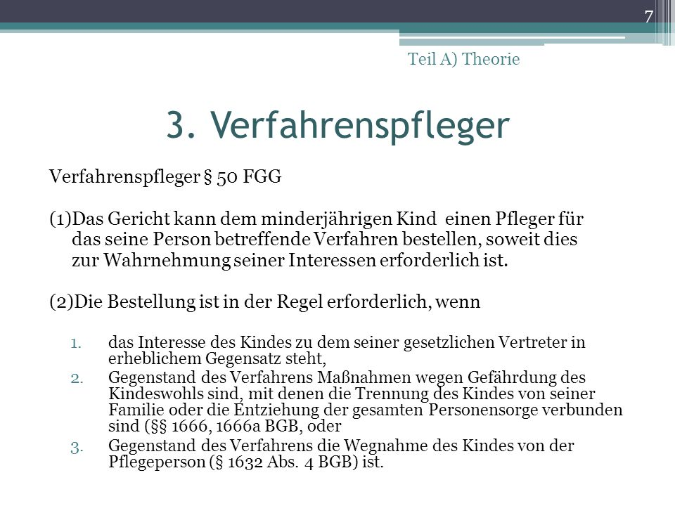 3. Verfahrenspfleger Verfahrenspfleger § 50 FGG (1)Das Gericht kann dem minderjährigen Kind einen Pfleger für das seine Person betreffende Verfahren b