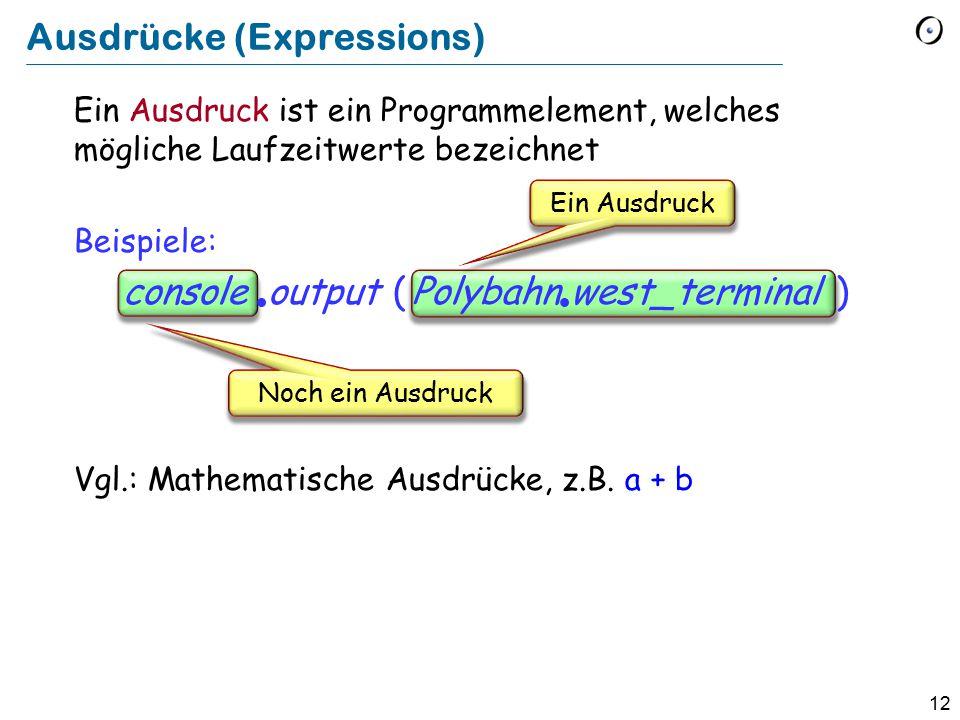12 Ein Ausdruck ist ein Programmelement, welches mögliche Laufzeitwerte bezeichnet Beispiele: console  output ( Polybahn  west_terminal ) Vgl.: Mathematische Ausdrücke, z.B.