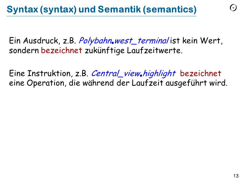 13 Syntax (syntax) und Semantik (semantics) Ein Ausdruck, z.B. Polybahn  west_terminal ist kein Wert, sondern bezeichnet zukünftige Laufzeitwerte. Ei