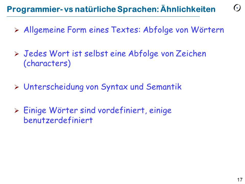 17 Programmier- vs natürliche Sprachen: Ähnlichkeiten  Allgemeine Form eines Textes: Abfolge von Wörtern  Jedes Wort ist selbst eine Abfolge von Zeichen (characters)  Unterscheidung von Syntax und Semantik  Einige Wörter sind vordefiniert, einige benutzerdefiniert