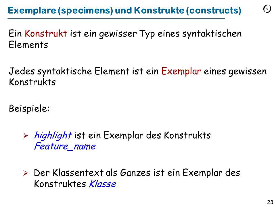23 Exemplare (specimens) und Konstrukte (constructs) Ein Konstrukt ist ein gewisser Typ eines syntaktischen Elements Jedes syntaktische Element ist ein Exemplar eines gewissen Konstrukts Beispiele:  highlight ist ein Exemplar des Konstrukts Feature_name  Der Klassentext als Ganzes ist ein Exemplar des Konstruktes Klasse