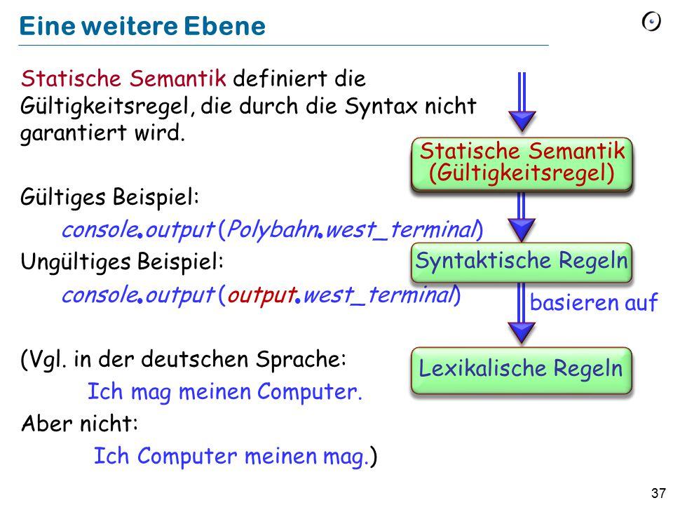 37 Eine weitere Ebene Statische Semantik definiert die Gültigkeitsregel, die durch die Syntax nicht garantiert wird. Gültiges Beispiel: console  outp