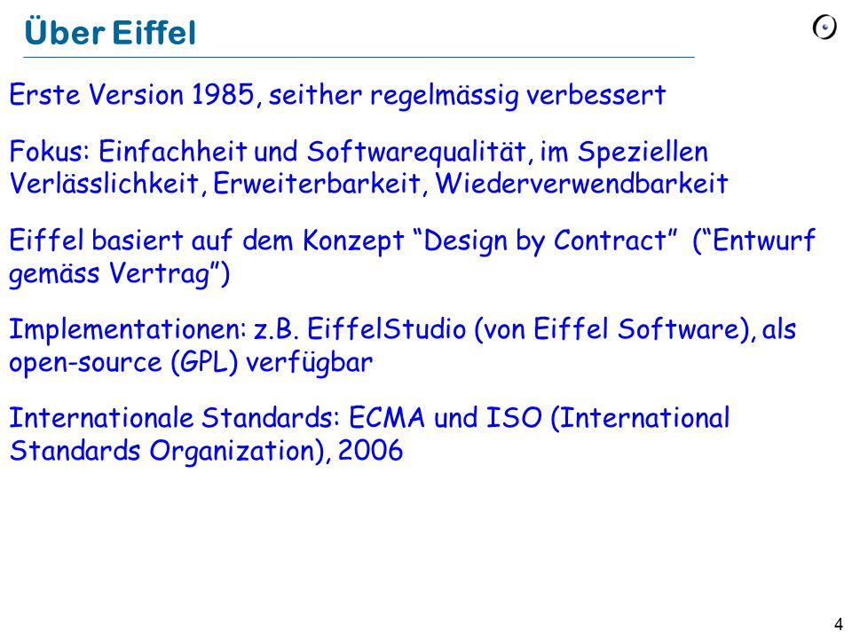 4 Über Eiffel Erste Version 1985, seither regelmässig verbessert Fokus: Einfachheit und Softwarequalität, im Speziellen Verlässlichkeit, Erweiterbarkeit, Wiederverwendbarkeit Eiffel basiert auf dem Konzept Design by Contract ( Entwurf gemäss Vertrag ) Implementationen: z.B.