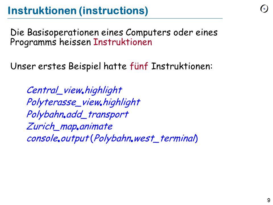 9 Instruktionen (instructions) Die Basisoperationen eines Computers oder eines Programms heissen Instruktionen Unser erstes Beispiel hatte fünf Instruktionen: Central_view  highlight Polyterasse_view  highlight Polybahn  add_transport Zurich_map  animate console  output (Polybahn  west_terminal)