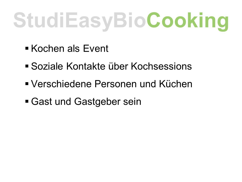  Kochen als Event  Soziale Kontakte über Kochsessions  Verschiedene Personen und Küchen  Gast und Gastgeber sein StudiEasyBioCooking
