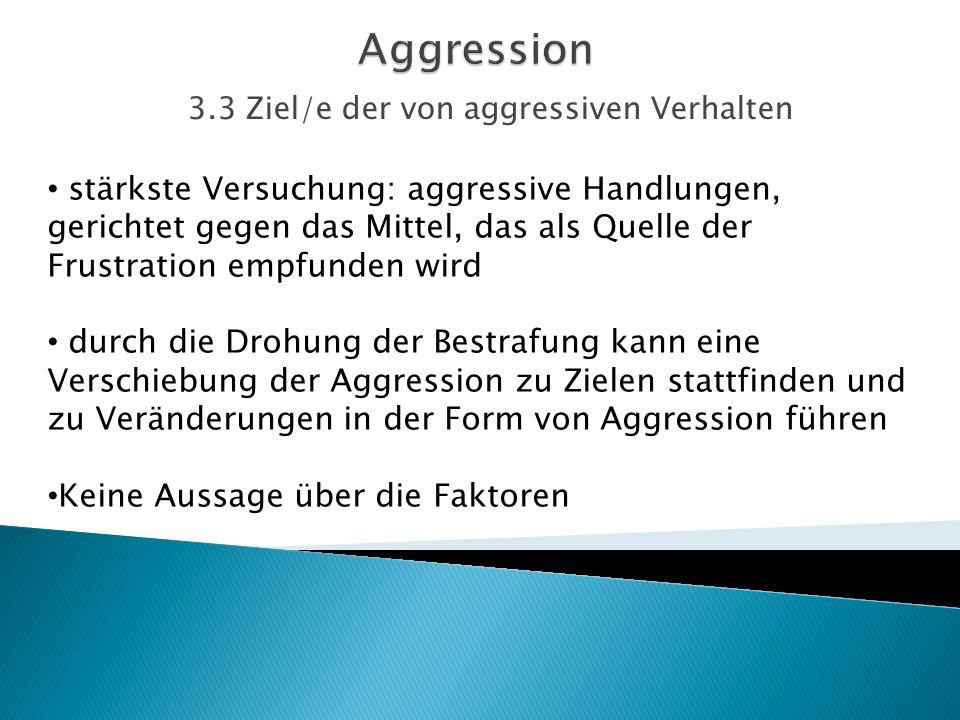 3.3 Ziel/e der von aggressiven Verhalten stärkste Versuchung: aggressive Handlungen, gerichtet gegen das Mittel, das als Quelle der Frustration empfun