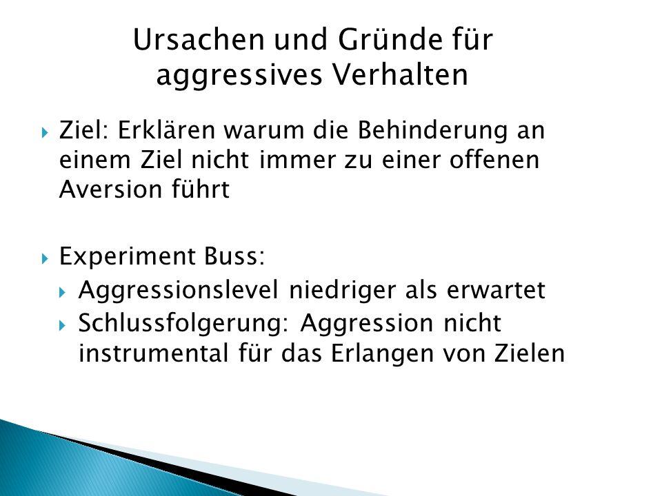  Ziel: Erklären warum die Behinderung an einem Ziel nicht immer zu einer offenen Aversion führt  Experiment Buss:  Aggressionslevel niedriger als e