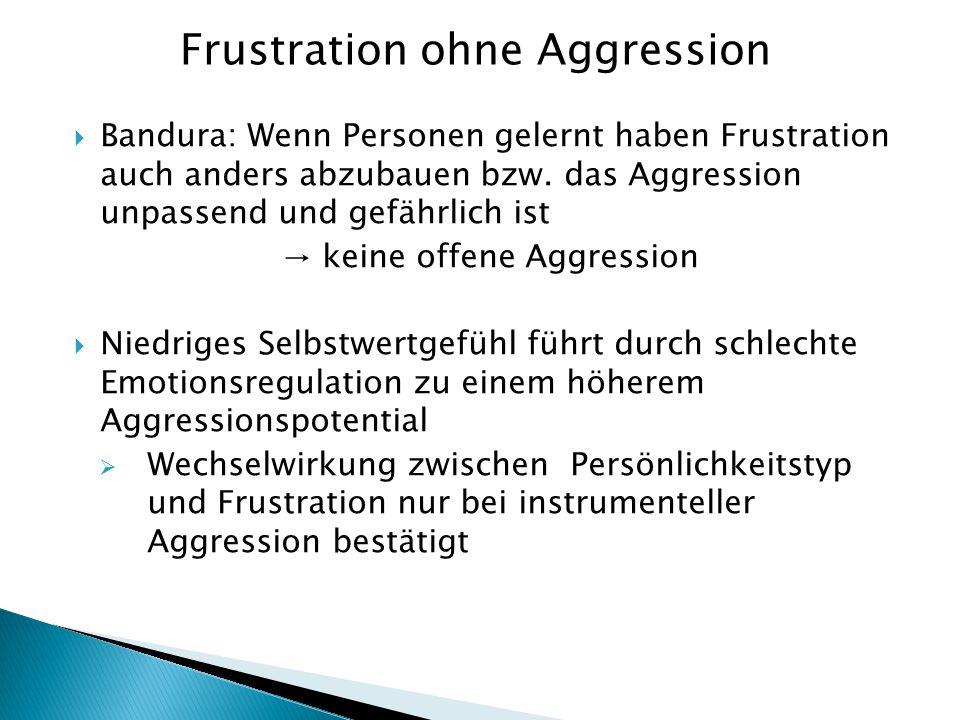  Bandura: Wenn Personen gelernt haben Frustration auch anders abzubauen bzw. das Aggression unpassend und gefährlich ist → keine offene Aggression 
