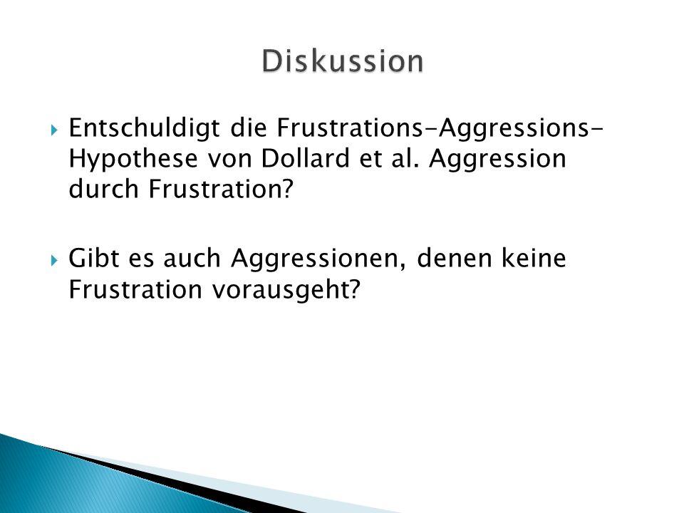  Entschuldigt die Frustrations-Aggressions- Hypothese von Dollard et al. Aggression durch Frustration?  Gibt es auch Aggressionen, denen keine Frust