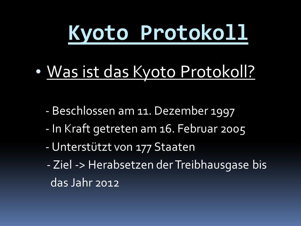 Kyoto Protokoll Was ist das Kyoto Protokoll? - Beschlossen am 11. Dezember 1997 - In Kraft getreten am 16. Februar 2005 - Unterstützt von 177 Staaten