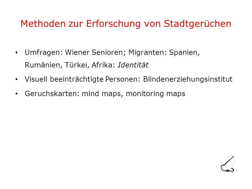 Methoden zur Erforschung von Stadtgerüchen Umfragen: Wiener Senioren; Migranten: Spanien, Rumänien, Türkei, Afrika: Identität Visuell beeinträchtigte Personen: Blindenerziehungsinstitut Geruchskarten: mind maps, monitoring maps