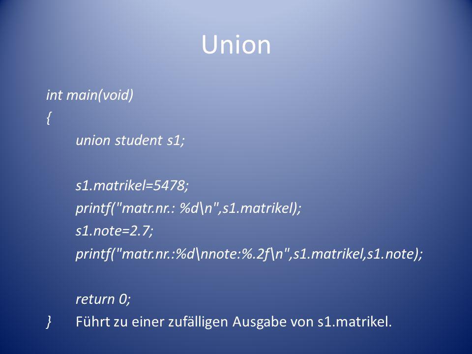 Union int main(void) { union student s1; s1.matrikel=5478; printf( matr.nr.: %d\n ,s1.matrikel); s1.note=2.7; printf( matr.nr.:%d\nnote:%.2f\n ,s1.matrikel,s1.note); return 0; }Führt zu einer zufälligen Ausgabe von s1.matrikel.