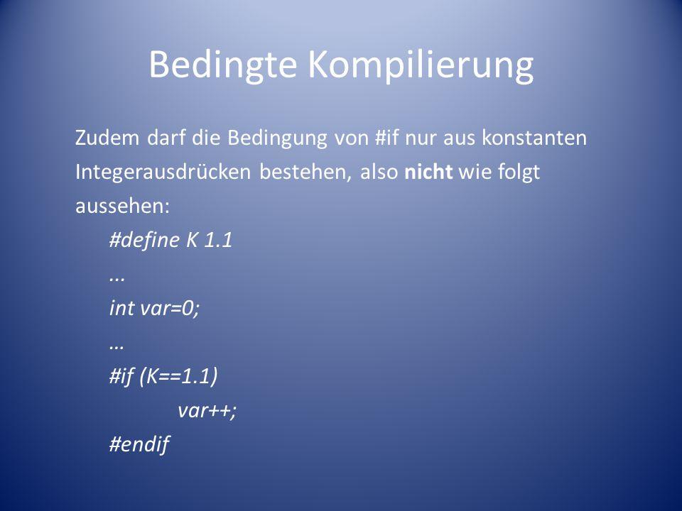 Bedingte Kompilierung Zudem darf die Bedingung von #if nur aus konstanten Integerausdrücken bestehen, also nicht wie folgt aussehen: #define K 1.1...
