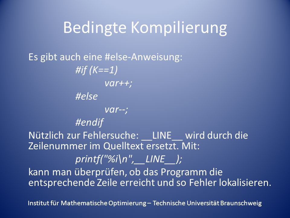 Bedingte Kompilierung Es gibt auch eine #else-Anweisung: #if (K==1) var++; #else var--; #endif Nützlich zur Fehlersuche: __LINE__ wird durch die Zeilenummer im Quelltext ersetzt.