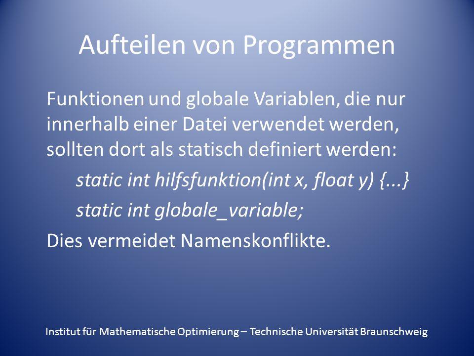 Aufteilen von Programmen Funktionen und globale Variablen, die nur innerhalb einer Datei verwendet werden, sollten dort als statisch definiert werden: static int hilfsfunktion(int x, float y) {...} static int globale_variable; Dies vermeidet Namenskonflikte.