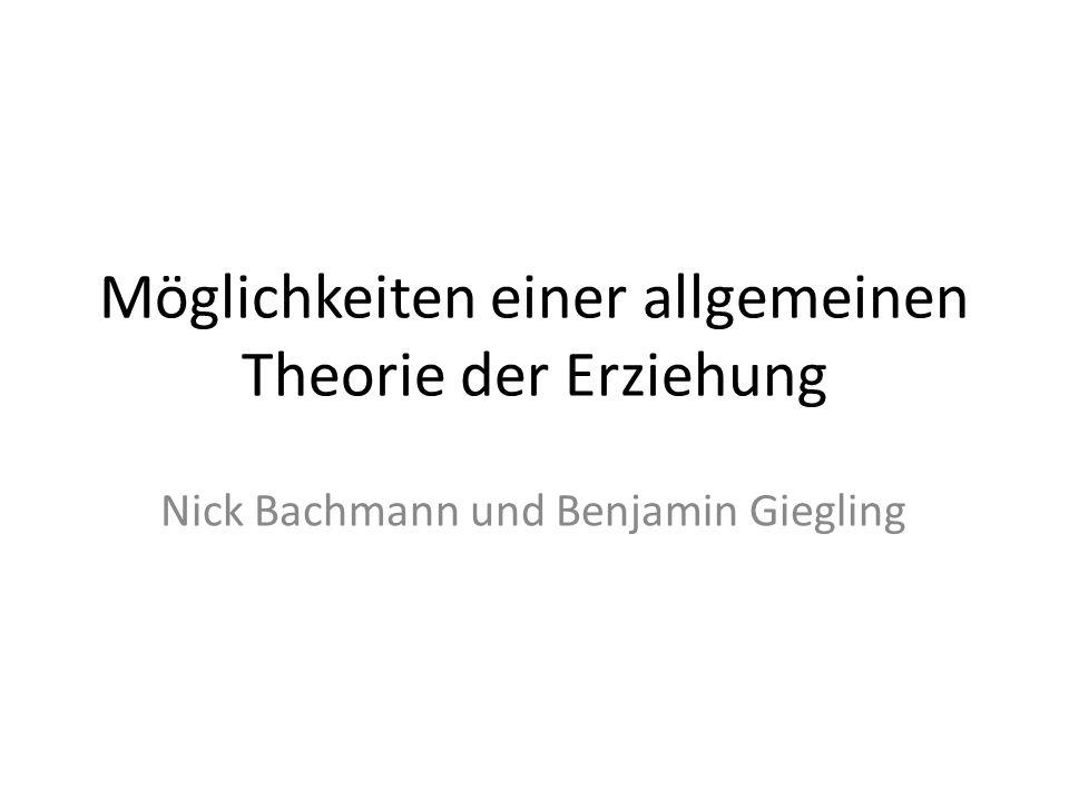 Möglichkeiten einer allgemeinen Theorie der Erziehung Nick Bachmann und Benjamin Giegling