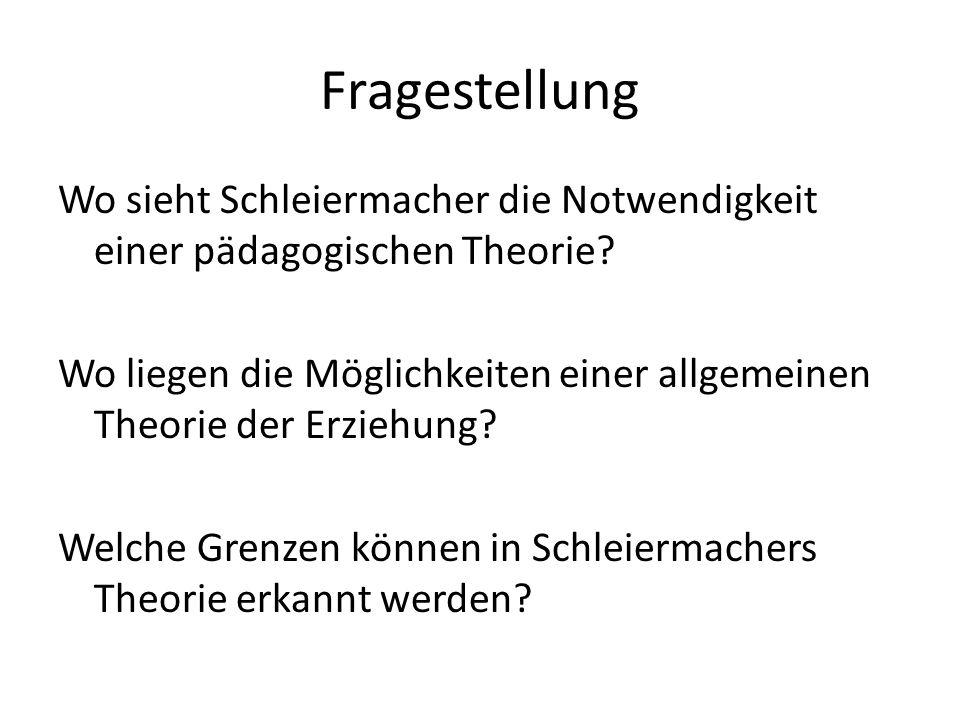 Fragestellung Wo sieht Schleiermacher die Notwendigkeit einer pädagogischen Theorie? Wo liegen die Möglichkeiten einer allgemeinen Theorie der Erziehu