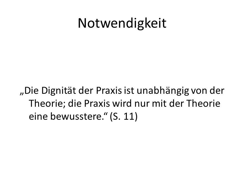 """Notwendigkeit """"Die Dignität der Praxis ist unabhängig von der Theorie; die Praxis wird nur mit der Theorie eine bewusstere."""" (S. 11)"""