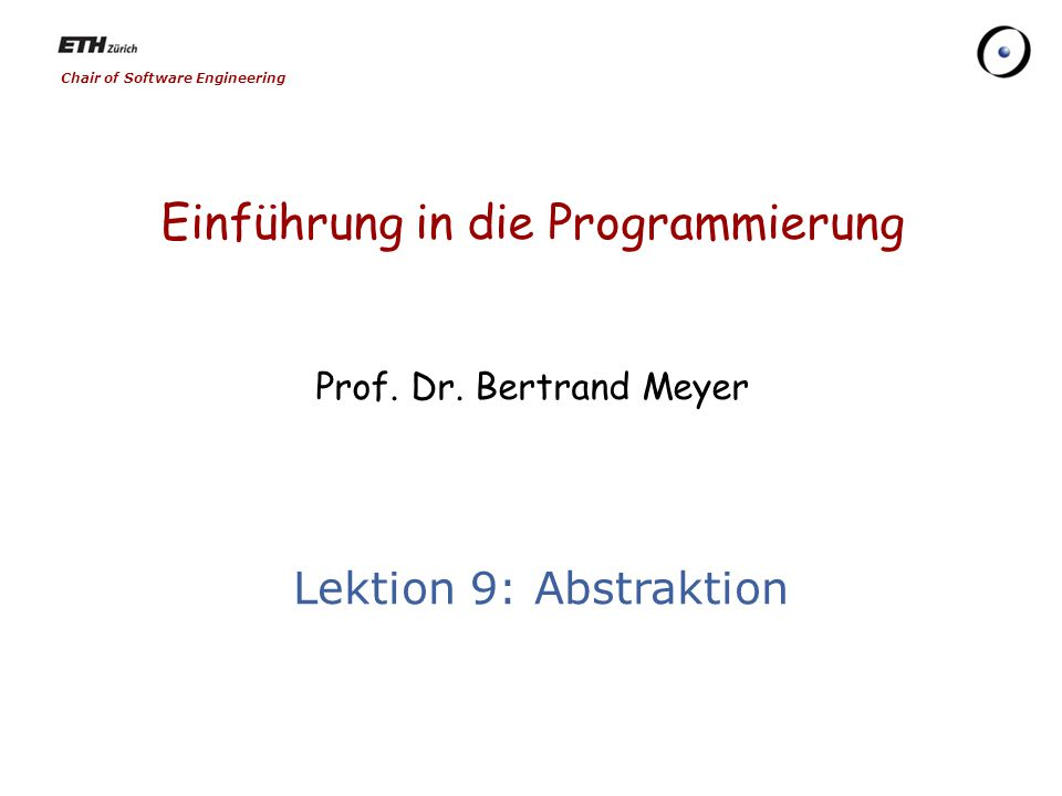 Chair of Software Engineering Einführung in die Programmierung Prof. Dr. Bertrand Meyer Lektion 9: Abstraktion