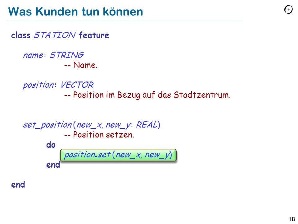 18 class STATION feature name : STRING -- Name. position : VECTOR -- Position im Bezug auf das Stadtzentrum. set_position (new_x, new_y : REAL) -- Pos