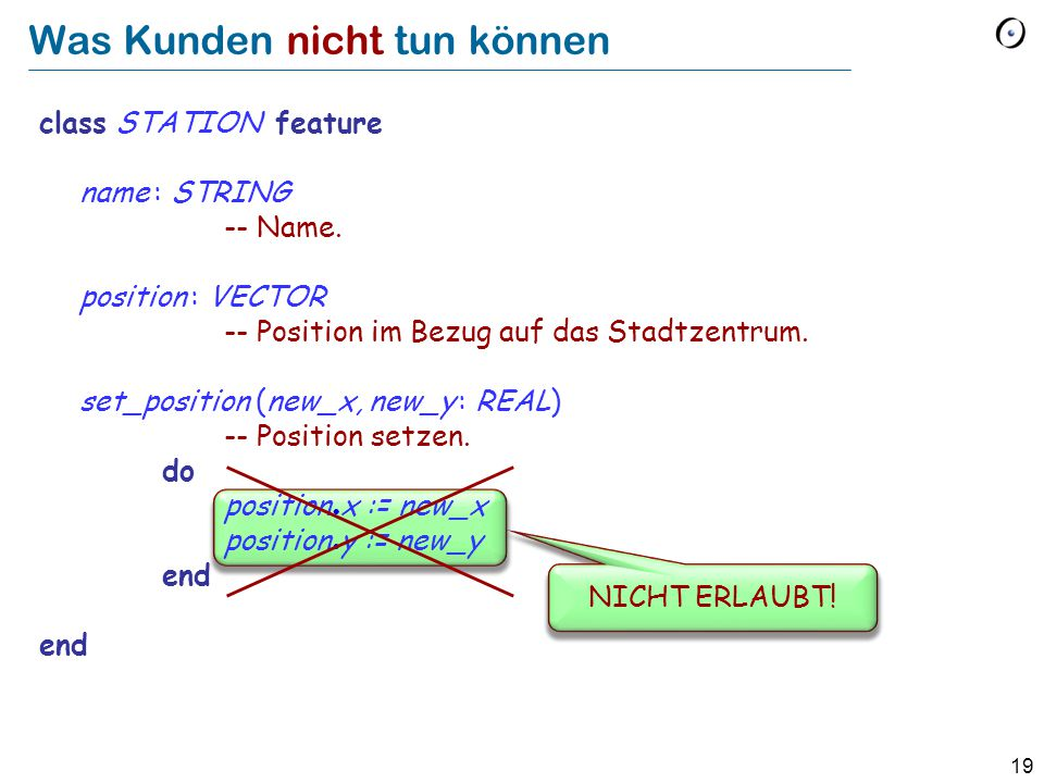 19 class STATION feature name : STRING -- Name. position : VECTOR -- Position im Bezug auf das Stadtzentrum. set_position (new_x, new_y : REAL) -- Pos