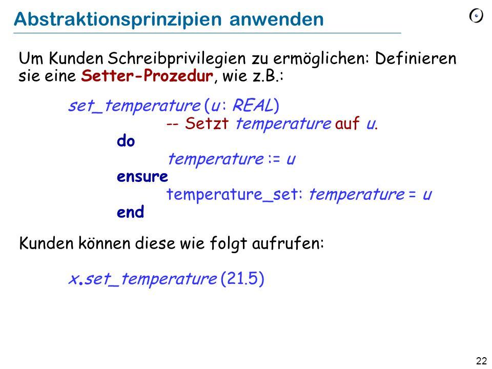 22 Abstraktionsprinzipien anwenden Um Kunden Schreibprivilegien zu ermöglichen: Definieren sie eine Setter-Prozedur, wie z.B.: set_temperature (u : REAL) -- Setzt temperature auf u.