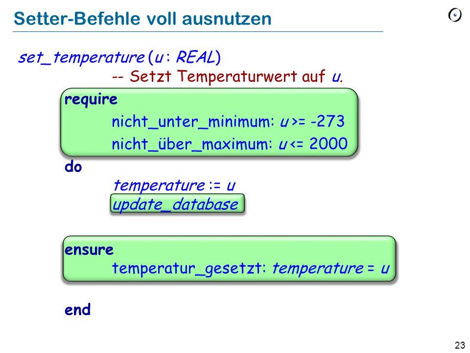 23 Setter-Befehle voll ausnutzen set_temperature (u : REAL) -- Setzt Temperaturwert auf u.