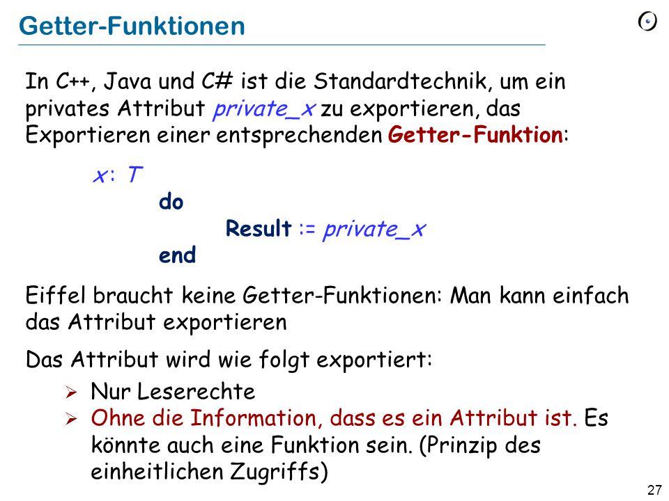 27 Getter-Funktionen In C++, Java und C# ist die Standardtechnik, um ein privates Attribut private_x zu exportieren, das Exportieren einer entsprechenden Getter-Funktion: x : T do Result := private_x end Eiffel braucht keine Getter-Funktionen: Man kann einfach das Attribut exportieren Das Attribut wird wie folgt exportiert:  Nur Leserechte  Ohne die Information, dass es ein Attribut ist.