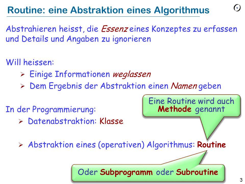 3 Routine: eine Abstraktion eines Algorithmus Abstrahieren heisst, die Essenz eines Konzeptes zu erfassen und Details und Angaben zu ignorieren Will heissen:  Einige Informationen weglassen  Dem Ergebnis der Abstraktion einen Namen geben In der Programmierung:  Datenabstraktion: Klasse  Abstraktion eines (operativen) Algorithmus: Routine Eine Routine wird auch Methode genannt Oder Subprogramm oder Subroutine
