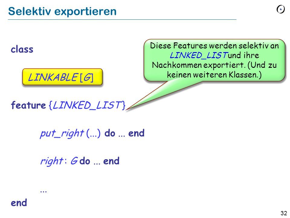 32 class LINKABLE [G] feature {LINKED_LIST } put_right (...) do... end right : G do... end... end Diese Features werden selektiv an LINKED_LIST und ih