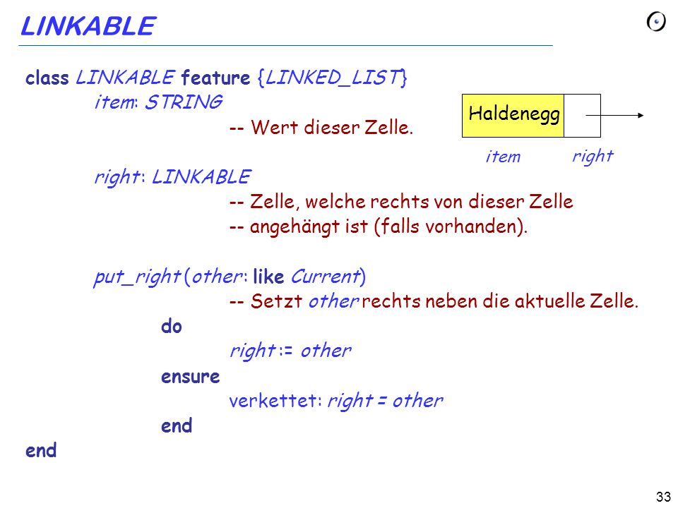 33 LINKABLE class LINKABLE feature {LINKED_LIST } item: STRING -- Wert dieser Zelle. right : LINKABLE -- Zelle, welche rechts von dieser Zelle -- ange
