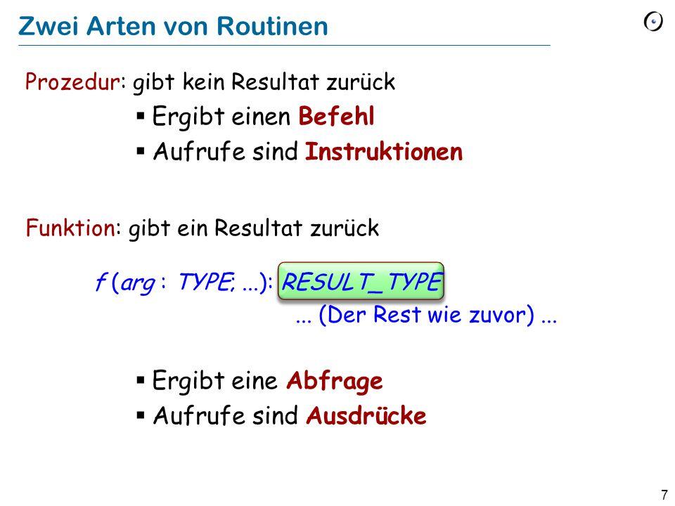 7 Prozedur: gibt kein Resultat zurück  Ergibt einen Befehl  Aufrufe sind Instruktionen Funktion: gibt ein Resultat zurück f (arg : TYPE;...): RESULT_TYPE...