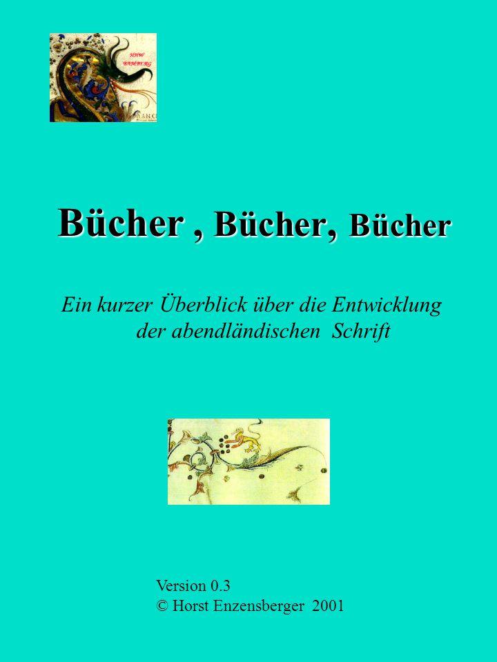 Bücher, Bücher, Bücher Ein kurzer Überblick über die Entwicklung der abendländischen Schrift Version 0.3 © Horst Enzensberger 2001