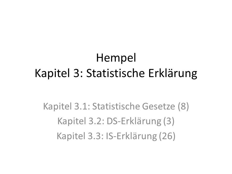 Hempel Kapitel 3: Statistische Erklärung Kapitel 3.1: Statistische Gesetze (8) Kapitel 3.2: DS-Erklärung (3) Kapitel 3.3: IS-Erklärung (26)