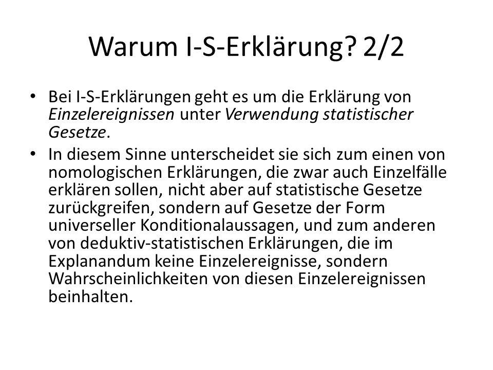 Warum I-S-Erklärung? 2/2 Bei I-S-Erklärungen geht es um die Erklärung von Einzelereignissen unter Verwendung statistischer Gesetze. In diesem Sinne un