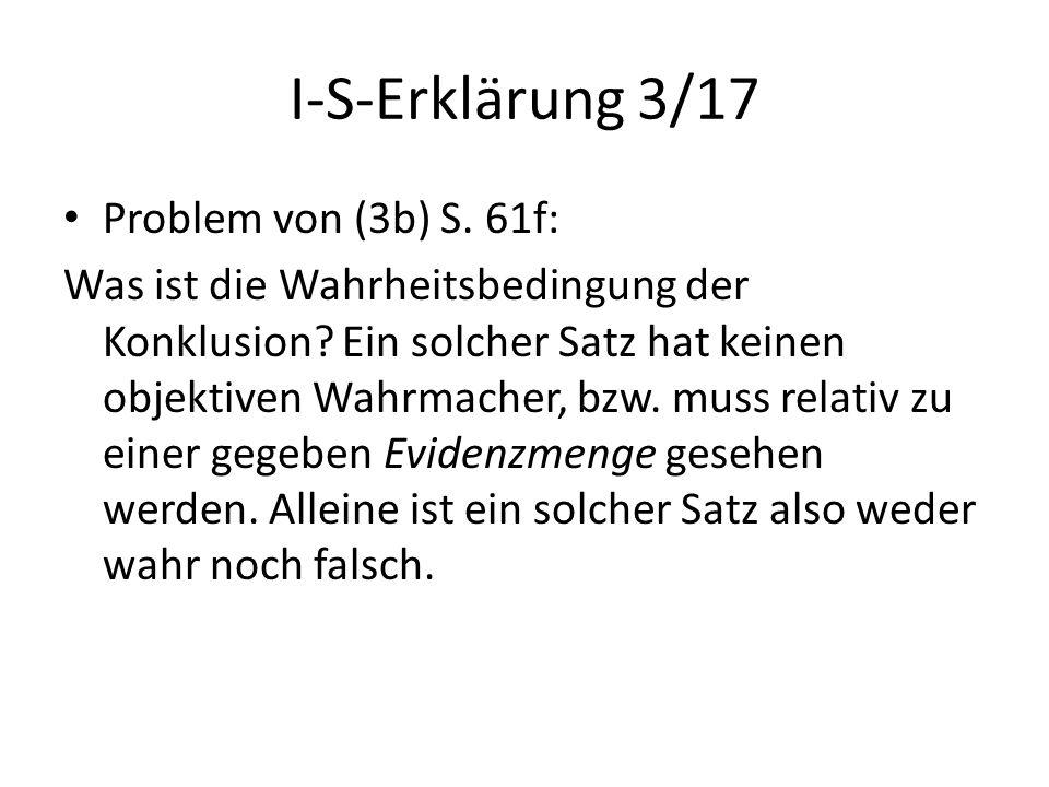 I-S-Erklärung 3/17 Problem von (3b) S. 61f: Was ist die Wahrheitsbedingung der Konklusion? Ein solcher Satz hat keinen objektiven Wahrmacher, bzw. mus