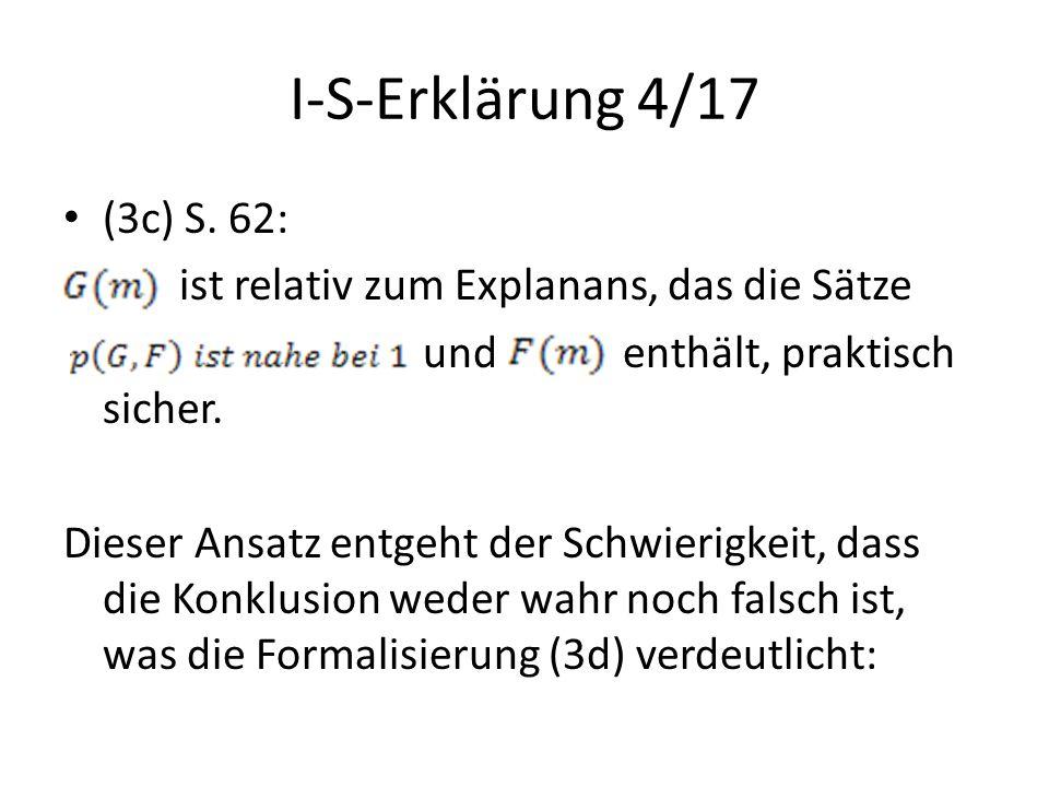 I-S-Erklärung 4/17 (3c) S. 62: ist relativ zum Explanans, das die Sätze und enthält, praktisch sicher. Dieser Ansatz entgeht der Schwierigkeit, dass d