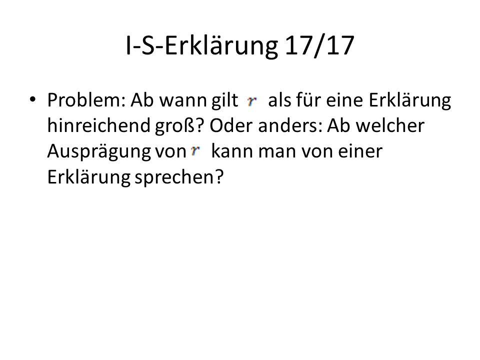 I-S-Erklärung 17/17 Problem: Ab wann gilt als für eine Erklärung hinreichend groß? Oder anders: Ab welcher Ausprägung von kann man von einer Erklärung