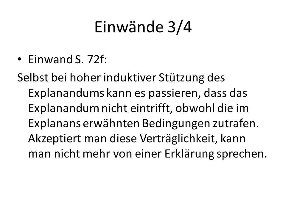 Einwände 3/4 Einwand S. 72f: Selbst bei hoher induktiver Stützung des Explanandums kann es passieren, dass das Explanandum nicht eintrifft, obwohl die