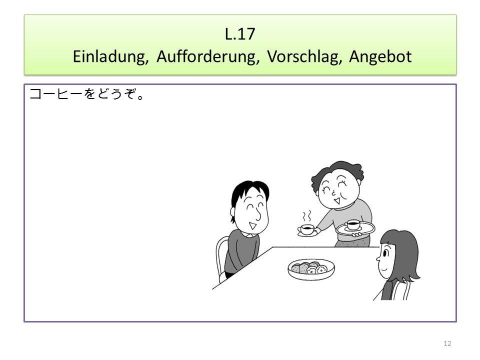 L.17 Einladung, Aufforderung, Vorschlag, Angebot コーヒーをどうぞ。 12