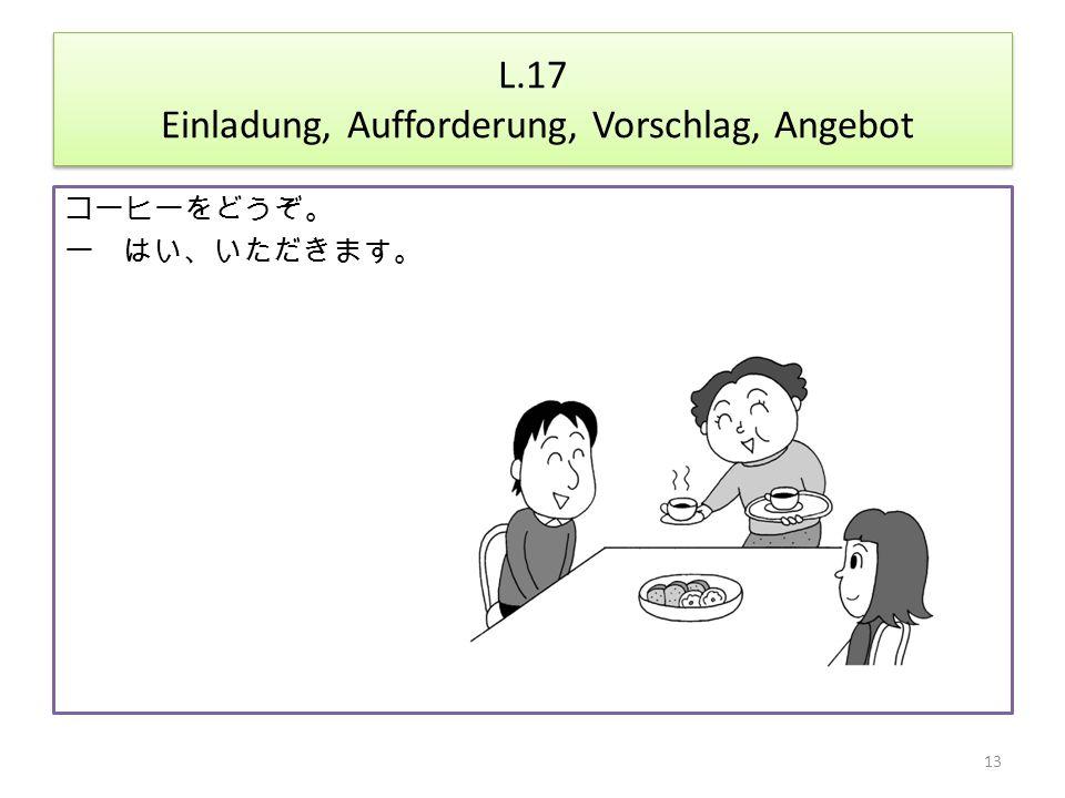 L.17 Einladung, Aufforderung, Vorschlag, Angebot コーヒーをどうぞ。 ー はい、いただきます。 13