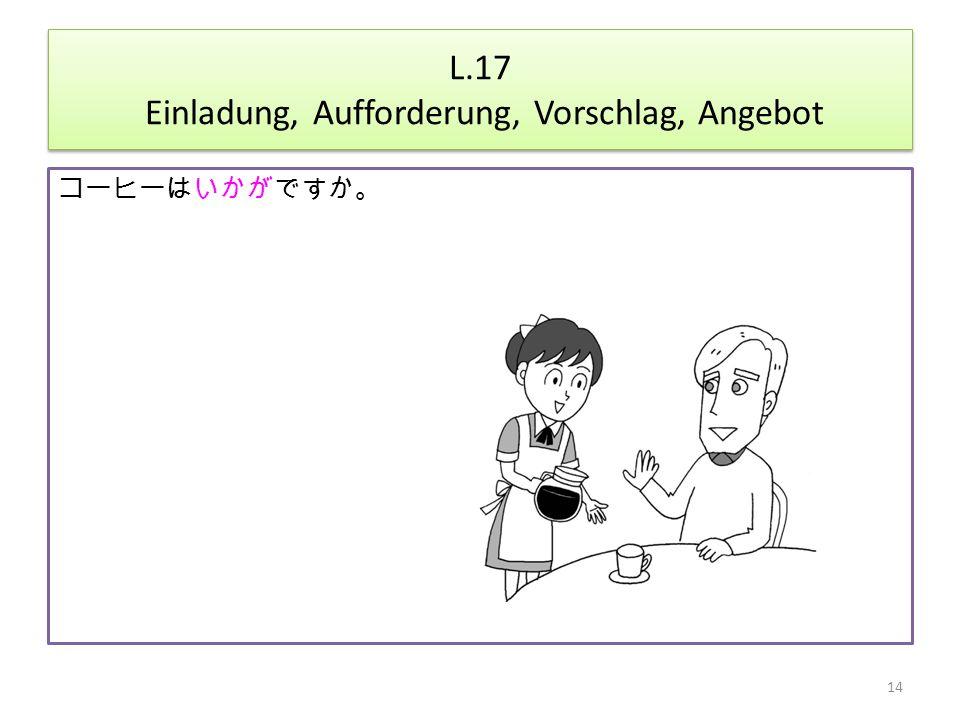 L.17 Einladung, Aufforderung, Vorschlag, Angebot コーヒーはいかがですか。 14