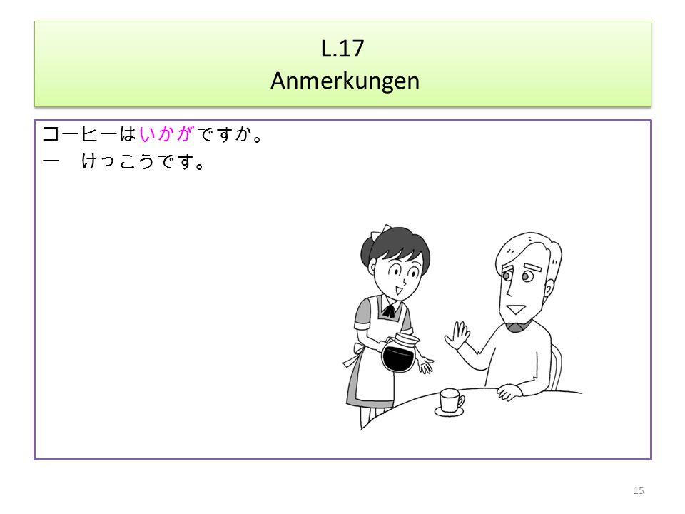 L.17 Anmerkungen コーヒーはいかがですか。 ー けっこうです。 15